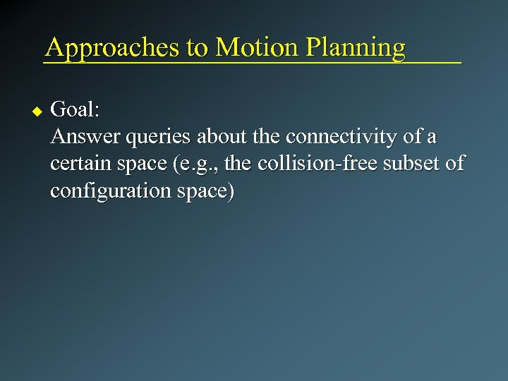 Approaches to Motion Planning u Goal: Answer queries about the connectivity of a certain