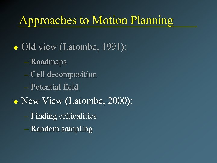 Approaches to Motion Planning u Old view (Latombe, 1991): – Roadmaps – Cell decomposition