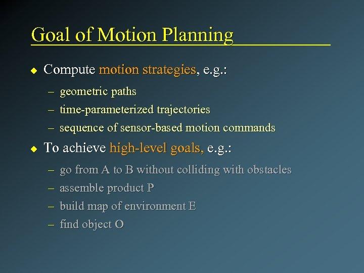 Goal of Motion Planning u Compute motion strategies, e. g. : – – –