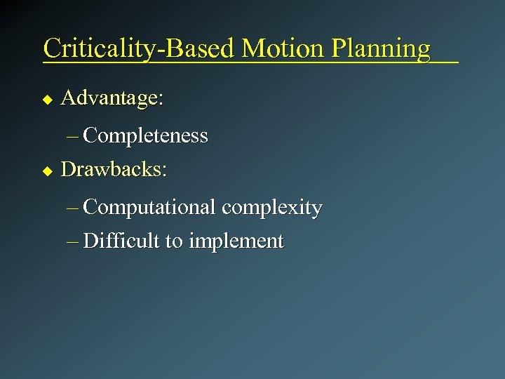 Criticality-Based Motion Planning u Advantage: – Completeness u Drawbacks: – Computational complexity – Difficult