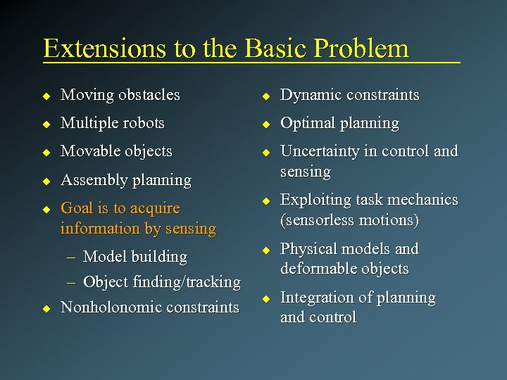 Extensions to the Basic Problem u Moving obstacles u Dynamic constraints u Multiple robots