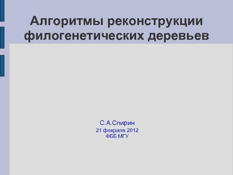 Алгоритмы реконструкции филогенетических деревьев С. А. Спирин 21 февраля 2012 ФББ МГУ