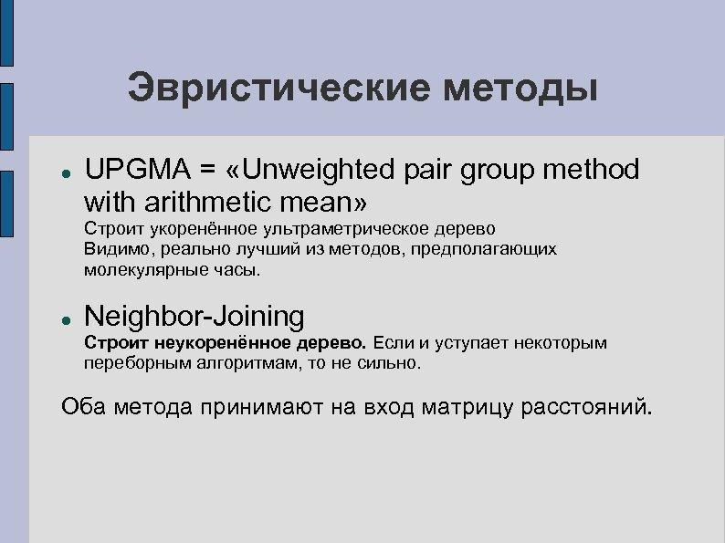 Эвристические методы UPGMA = «Unweighted pair group method with arithmetic mean» Строит укоренённое ультраметрическое