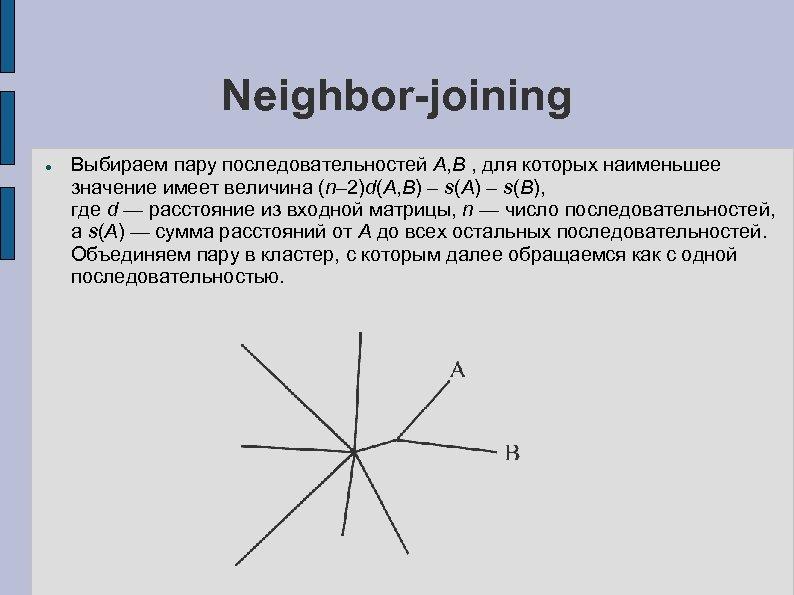 Neighbor-joining Выбираем пару последовательностей A, B , для которых наименьшее значение имеет величина (n–