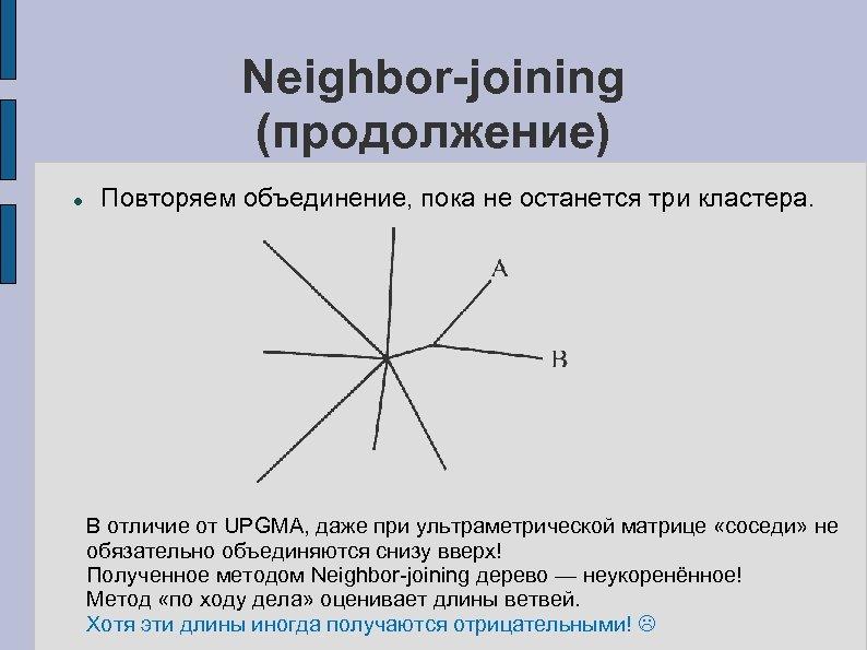Neighbor-joining (продолжение) Повторяем объединение, пока не останется три кластера. В отличие от UPGMA, даже