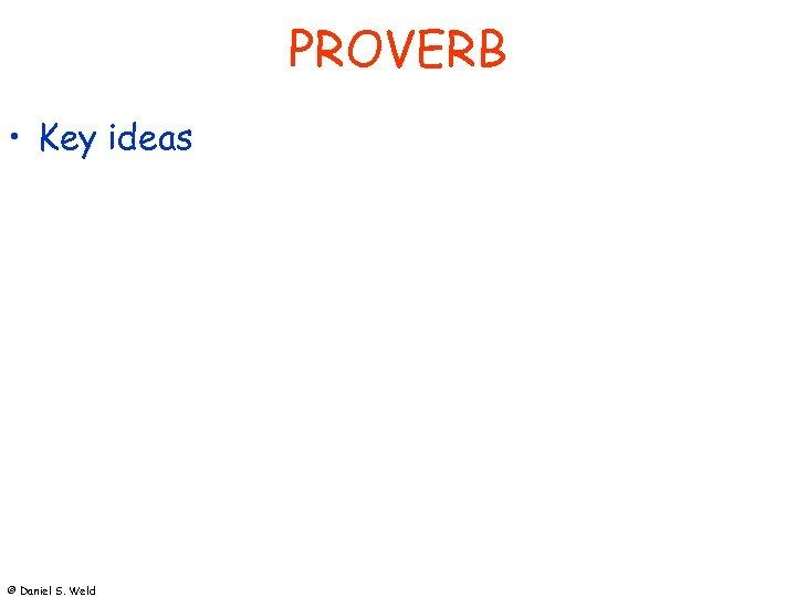 PROVERB • Key ideas © Daniel S. Weld