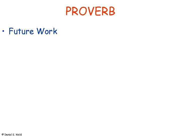 PROVERB • Future Work © Daniel S. Weld