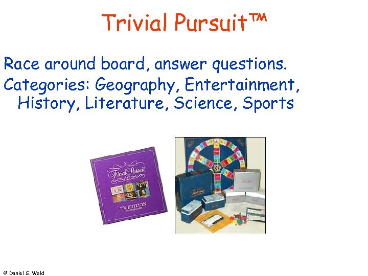 Trivial Pursuit™ Race around board, answer questions. Categories: Geography, Entertainment, History, Literature, Science, Sports
