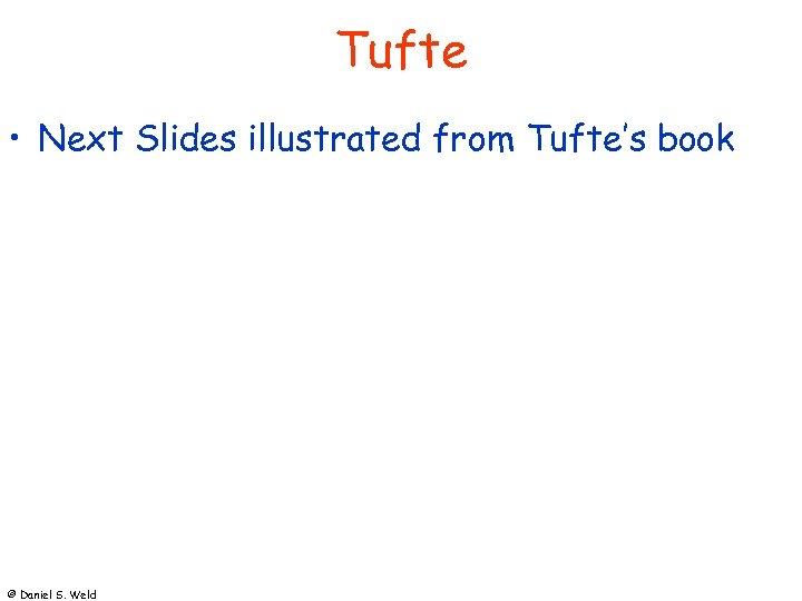 Tufte • Next Slides illustrated from Tufte's book © Daniel S. Weld