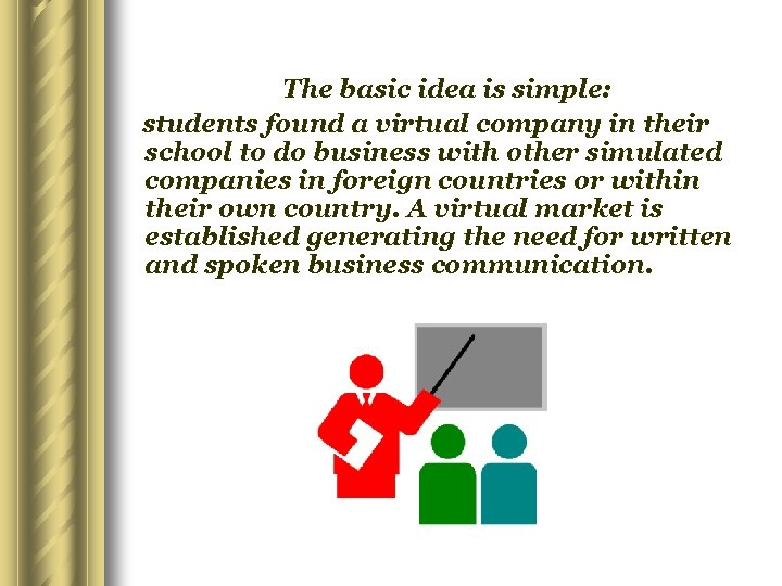 The basic idea is simple: students found a virtual company in their school to
