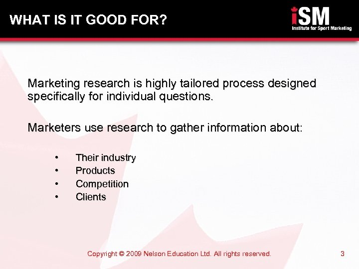 WHAT IS IT GOOD FOR? Marketing research is highly tailored process designed specifically for