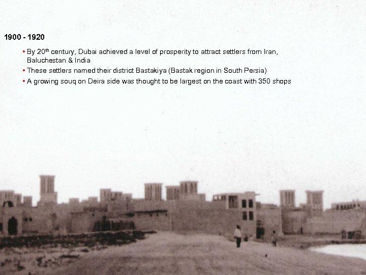1900 - 1920 • By 20 th century, Dubai achieved a level of prosperity