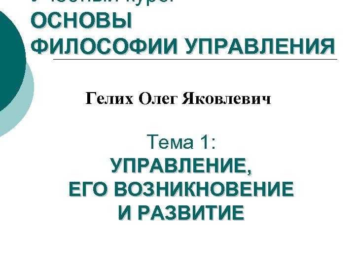 Учебный курс: ОСНОВЫ ФИЛОСОФИИ УПРАВЛЕНИЯ Гелих Олег Яковлевич Тема 1: УПРАВЛЕНИЕ, ЕГО ВОЗНИКНОВЕНИЕ И