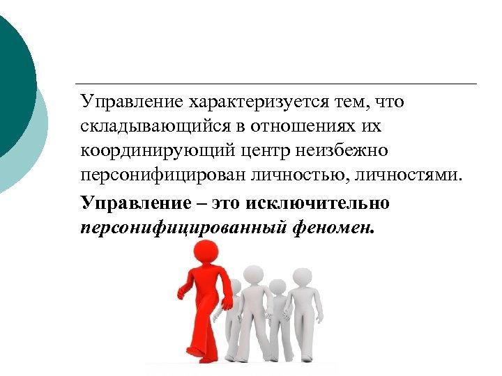 Управление характеризуется тем, что складывающийся в отношениях их координирующий центр неизбежно персонифицирован личностью, личностями.