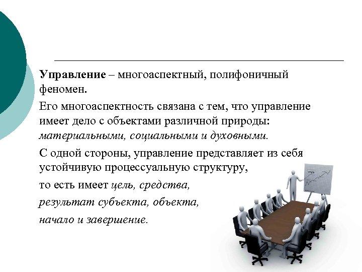 Управление – многоаспектный, полифоничный феномен. Его многоаспектность связана с тем, что управление имеет дело