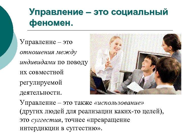 Управление – это социальный феномен. Управление – это отношения между индивидами по поводу их
