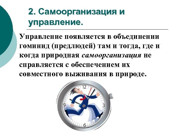 2. Самоорганизация и управление. Управление появляется в объединении гоминид (предлюдей) там и тогда, где