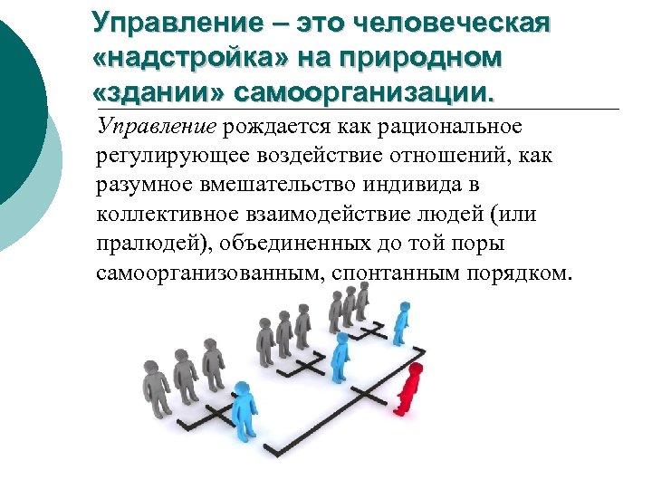 Управление – это человеческая «надстройка» на природном «здании» самоорганизации. Управление рождается как рациональное регулирующее