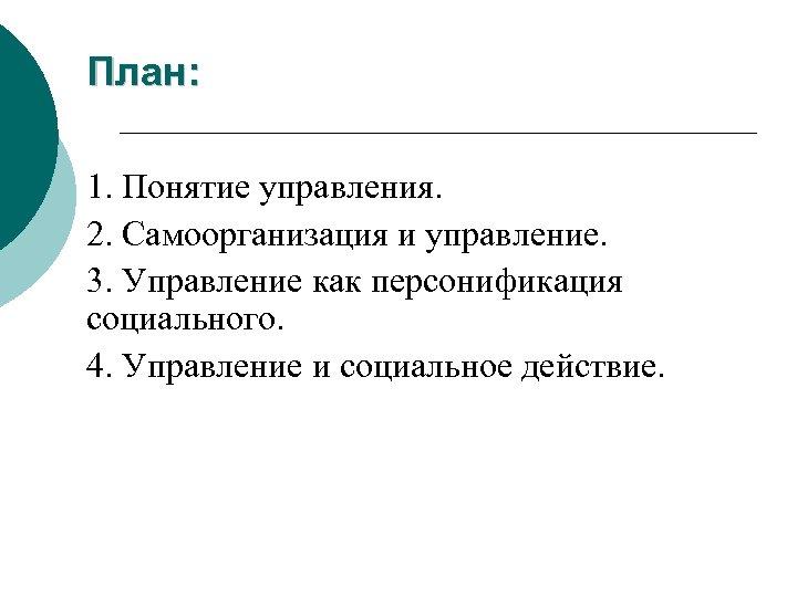 План: 1. Понятие управления. 2. Самоорганизация и управление. 3. Управление как персонификация социального. 4.