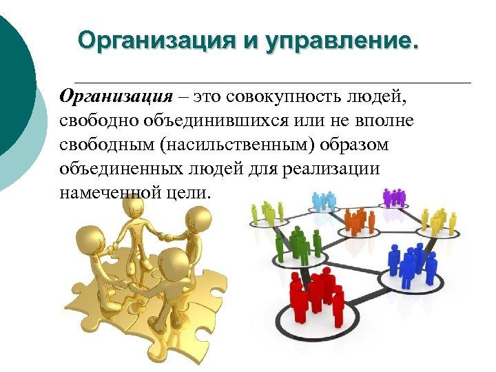 Организация и управление. Организация – это совокупность людей, свободно объединившихся или не вполне свободным