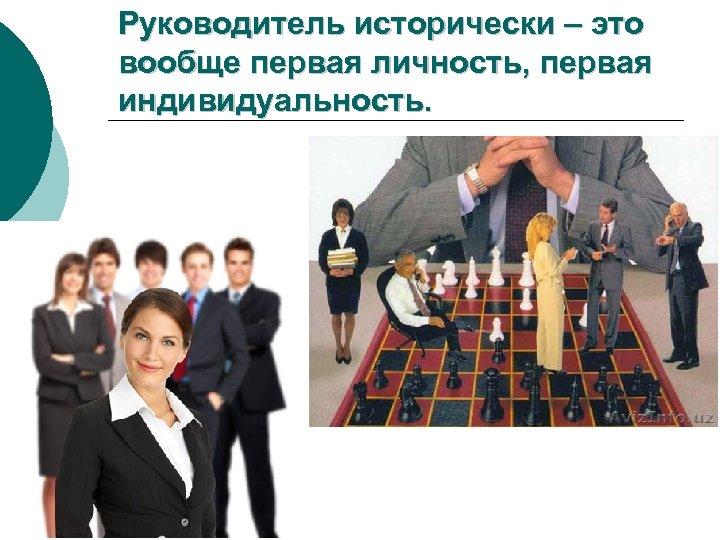 Руководитель исторически – это вообще первая личность, первая индивидуальность.