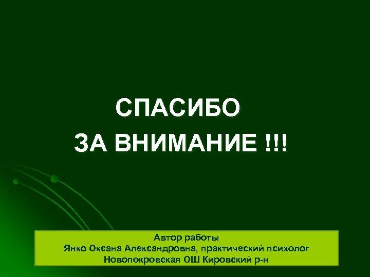 СПАСИБО ЗА ВНИМАНИЕ !!! Автор работы Янко Оксана Александровна, практический психолог Новопокровская ОШ Кировский