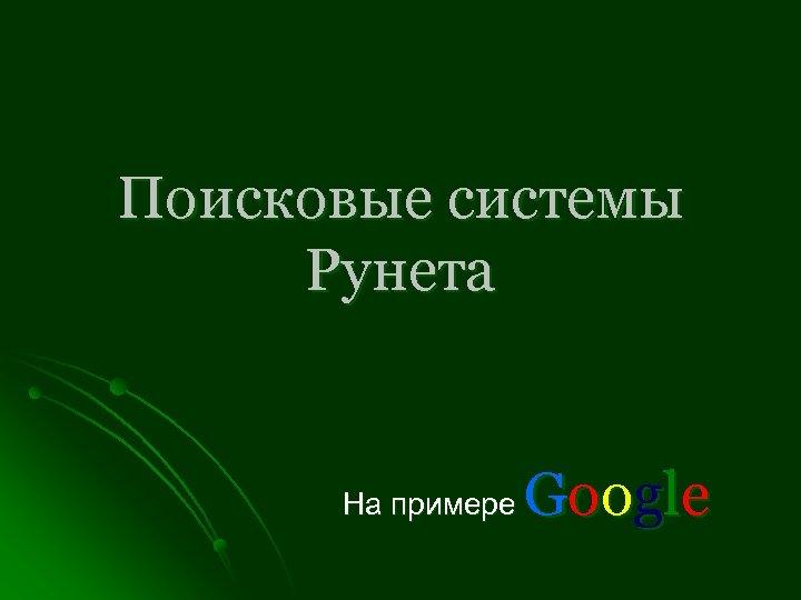 Поисковые системы Рунета G oog l e На примере