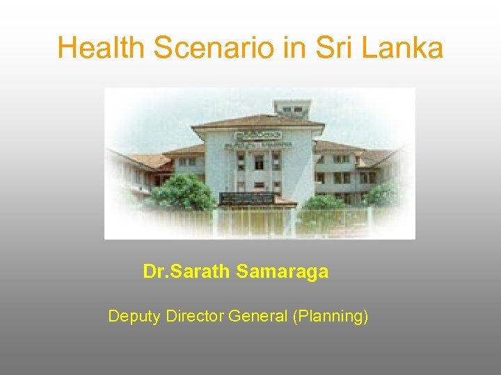 Health Scenario in Sri Lanka Dr. Sarath Samaraga Deputy Director General (Planning)