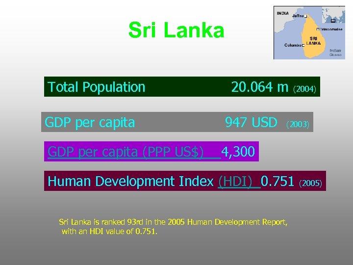 Sri Lanka Total Population 20. 064 m GDP per capita 947 USD GDP per