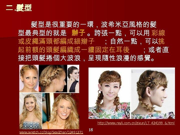 二. 髮型 髮型是很重要的一環,波希米亞風格的髮 型最典型的就是 辦子 。誇張一點,可以用 彩線 或皮繩滿頭都編成細辮子 ;自然一點,可以挑 起前額的頭髮編織成一縷固定在耳後 ;或者直 接把頭髮捲個大波浪,呈現隨性浪漫的感覺。    http: