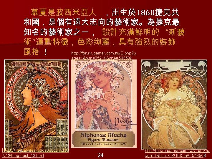 """慕夏是波西米亞人 ,出生於 1860捷克共 和國,是個有遠大志向的藝術家。為捷克最 知名的藝術家之一, 設計充滿鮮明的 """"新藝 術 """"運動特徵,色彩绚麗,具有強烈的裝飾 http: //forum. gamer. com."""