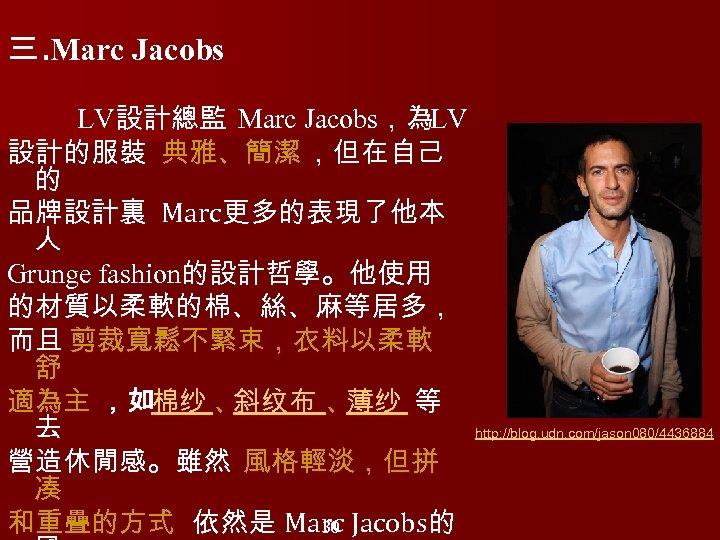 三. Marc Jacobs LV設計總監 Marc Jacobs,為LV 設計的服裝 典雅、簡潔 ,但在自己 的 品牌設計裏 Marc更多的表現了他本 人 Grunge