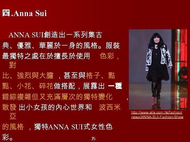 四. Anna Sui     ANNA SUI創造出一系列集古 典、優雅、華麗於一身的風格。服裝 最獨特之處在於擅長於使用 色彩, 對 比、強烈與大膽 ,甚至與 格子、點 點、小花、碎花做搭配,展露出