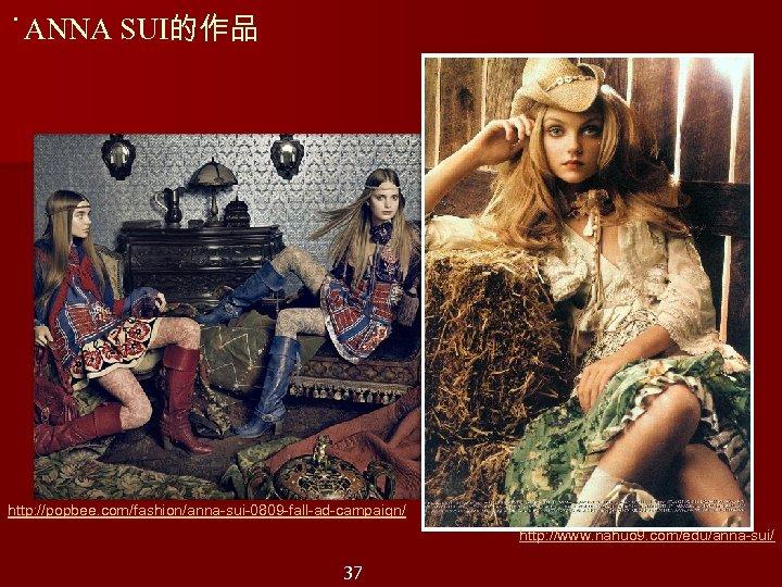 ˙ANNA SUI的作品 http: //popbee. com/fashion/anna-sui-0809 -fall-ad-campaign/ http: //www. nahuo 9. com/edu/anna-sui/ 37