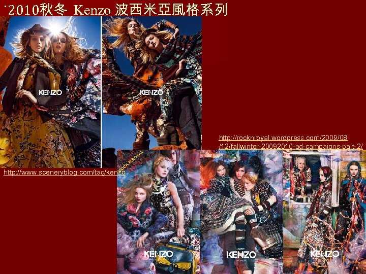 ˙ 2010秋冬 Kenzo 波西米亞風格系列 http: //rocknroyal. wordpress. com/2009/08 /12/fallwinter-20092010 -ad-campaigns-part-2/ http: //www. sceneryblog. com/tag/kenzo