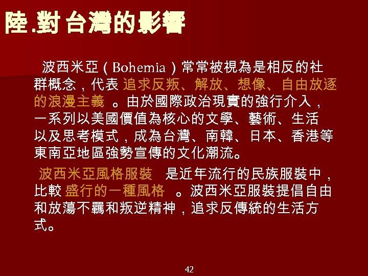 陸. 對 台灣的影響 波西米亞(Bohemia)常常被視為是相反的社 群概念,代表 追求反叛、解放、想像、自由放逐 的浪漫主義 。由於國際政治現實的強行介入, 一系列以美國價值為核心的文學、藝術、生活 以及思考模式,成為台灣、南韓、日本、香港等 東南亞地區強勢宣傳的文化潮流。 波西米亞風格服裝 是近年流行的民族服裝中, 比較