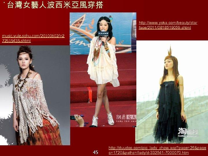 ˙台灣女藝人波西米亞風穿搭 http: //www. yoka. com/beauty/star face/2011/0818519059. shtml music. yule. sohu. com/20100602/n 2 72515435. shtml