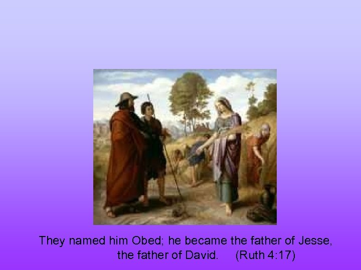 They named him Obed; he became the father of Jesse, the father of David.