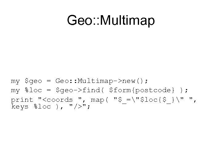 Geo: : Multimap my $geo = Geo: : Multimap->new(); my %loc = $geo->find( $form{postcode}