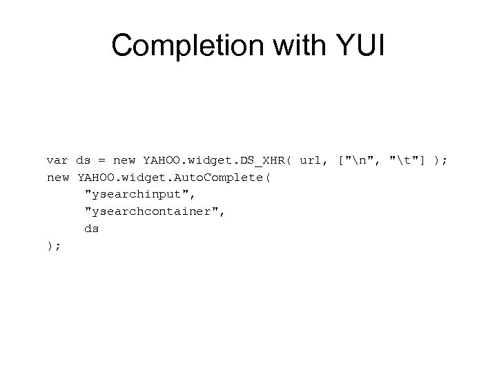 Completion with YUI var ds = new YAHOO. widget. DS_XHR( url, [