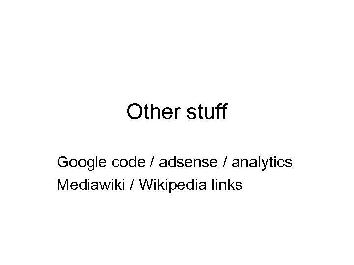 Other stuff Google code / adsense / analytics Mediawiki / Wikipedia links