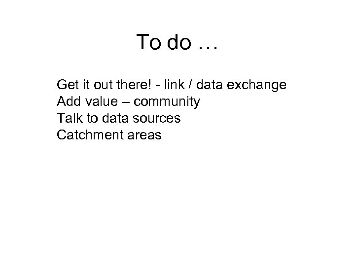 To do … Get it out there! - link / data exchange Add value