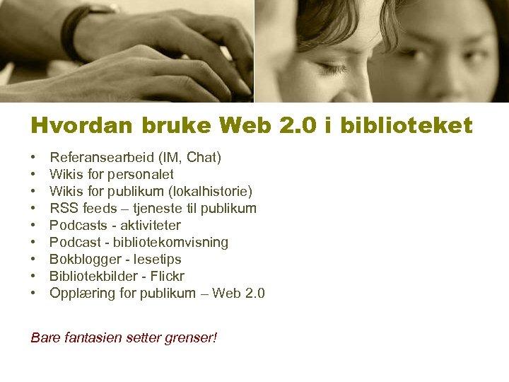 Hvordan bruke Web 2. 0 i biblioteket • • • Referansearbeid (IM, Chat) Wikis