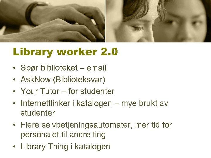 Library worker 2. 0 • • Spør biblioteket – email Ask. Now (Biblioteksvar) Your
