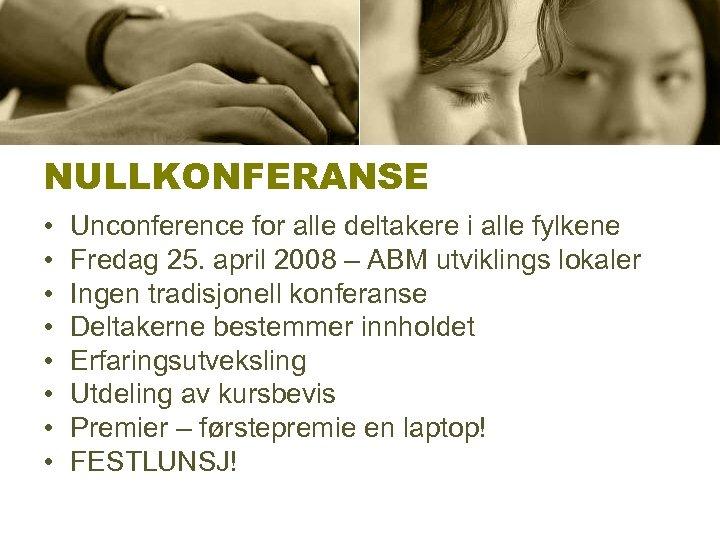 NULLKONFERANSE • • Unconference for alle deltakere i alle fylkene Fredag 25. april 2008
