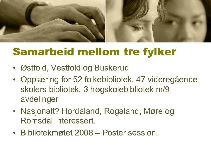 Samarbeid mellom tre fylker • Østfold, Vestfold og Buskerud • Opplæring for 52 folkebibliotek,