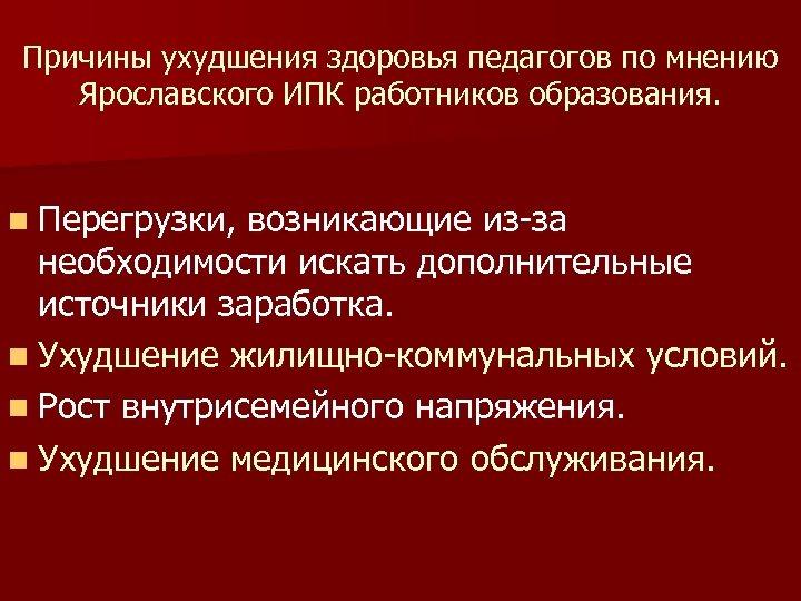 Причины ухудшения здоровья педагогов по мнению Ярославского ИПК работников образования. n Перегрузки, возникающие из-за