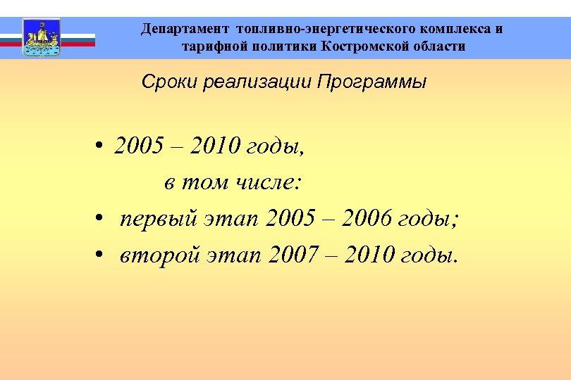 Департамент топливно-энергетического комплекса и тарифной политики Костромской области Сроки реализации Программы • 2005