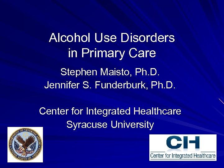 Alcohol Use Disorders in Primary Care Stephen Maisto, Ph. D. Jennifer S. Funderburk, Ph.