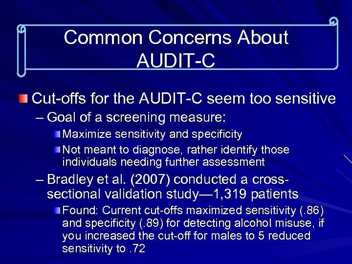Common Concerns About AUDIT-C Cut-offs for the AUDIT-C seem too sensitive – Goal of